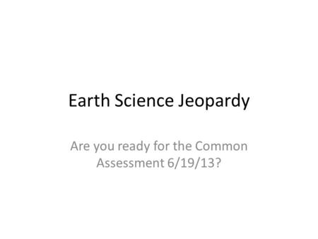 Earth Science Jeopardy Are you ready for the Common Assessment 6/19/13?