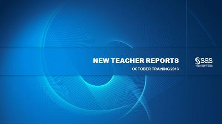Copyright © 2013, SAS Institute Inc. All rights reserved. NEW TEACHER REPORTS OCTOBER TRAINING 2013.
