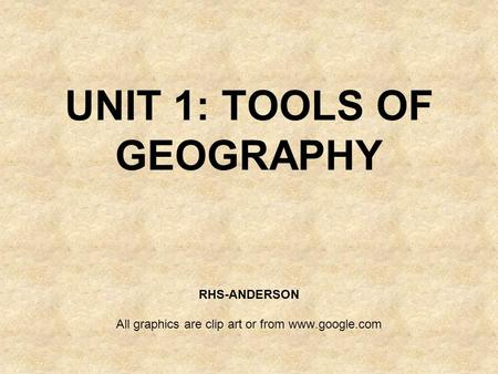 UNIT 1: TOOLS OF GEOGRAPHY RHS-ANDERSON All graphics are clip art or from www.google.com.