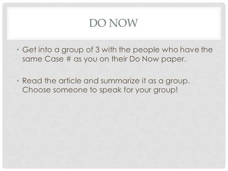 DO NOW Get into a group of 3 with the people who have the same Case # as you on their Do Now paper. Read the article and summarize it as a group. Choose.