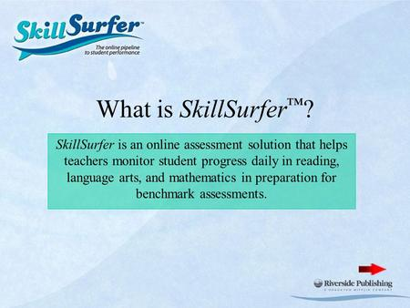 What is SkillSurfer ™ ? SkillSurfer is an online assessment solution that helps teachers monitor student progress daily in reading, language arts, and.
