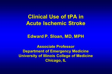 Clinical Use of tPA in Acute Ischemic Stroke Edward P. Sloan, MD, MPH Associate Professor Department of Emergency Medicine University of Illinois College.