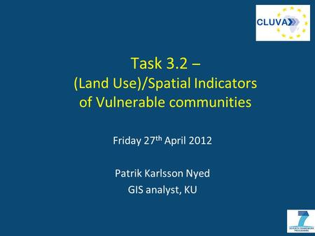 Task 3.2 – (Land Use)/Spatial Indicators of Vulnerable communities Friday 27 th April 2012 Patrik Karlsson Nyed GIS analyst, KU.