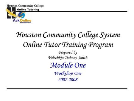 Houston Community College System Online Tutor Training Program Prepared by Valschkia Dabney-Smith Module One Workshop One 2007-2008.