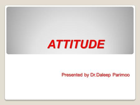ATTITUDE Presented by Dr.Daleep Parimoo.
