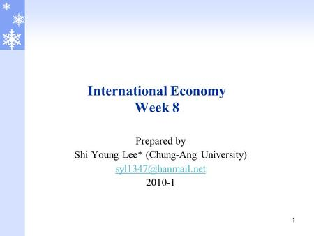 1 International Economy Week 8 Prepared by Shi Young Lee* (Chung-Ang University) 2010-1.