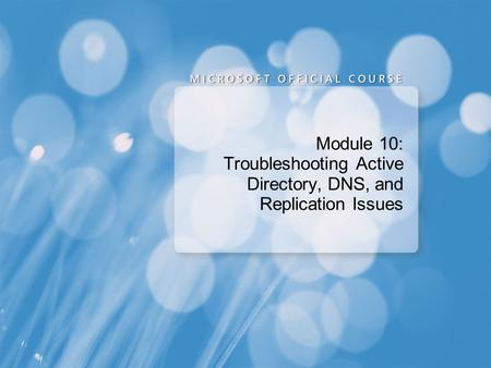 Module 10: Troubleshooting Active Directory, DNS, and Replication Issues.