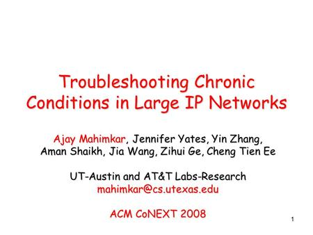 1 Troubleshooting Chronic Conditions in Large IP Networks Ajay Mahimkar, Jennifer Yates, Yin Zhang, Aman Shaikh, Jia Wang, Zihui Ge, Cheng Tien Ee UT-Austin.