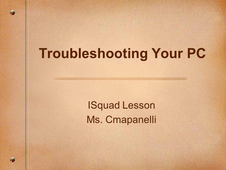 ISquad Lesson Ms. Cmapanelli Troubleshooting Your PC.