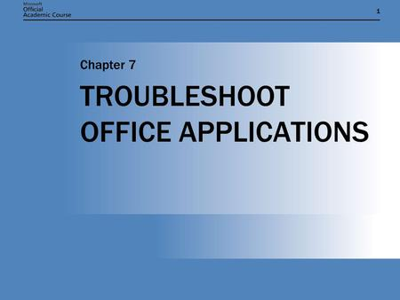 11 TROUBLESHOOT OFFICE APPLICATIONS Chapter 7. Chapter 7: Troubleshoot Office Applications2 CHAPTER OVERVIEW AND OBJECTIVES  Installing options and repairing.