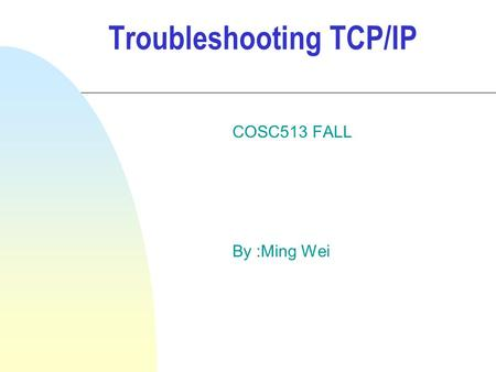Troubleshooting TCP/IP COSC513 FALL By :Ming Wei.