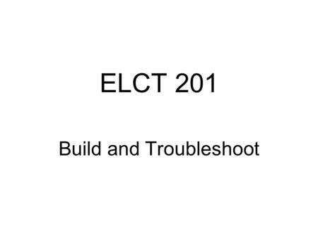 "ELCT 201 Build and Troubleshoot. Idea Proposed Students will build a ""big"" system circuit from ""small"" subsystems circuits Students will develop a instrument."