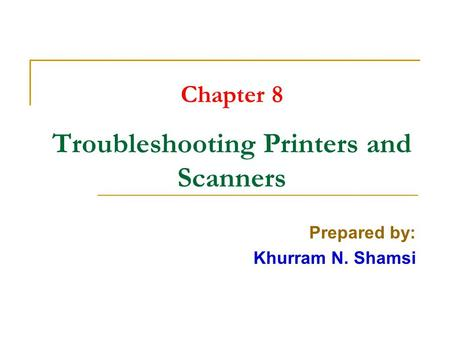 Chapter 8 Troubleshooting Printers and Scanners Prepared by: Khurram N. Shamsi.