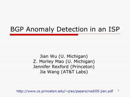 1 BGP Anomaly Detection in an ISP Jian Wu (U. Michigan) Z. Morley Mao (U. Michigan) Jennifer Rexford (Princeton) Jia Wang (AT&T Labs)