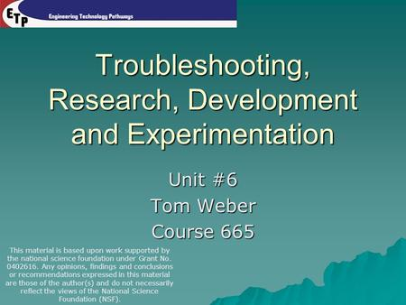 Troubleshooting, Research, Development and Experimentation Unit #6 Tom Weber Course 665 This material is based upon work supported by the national science.