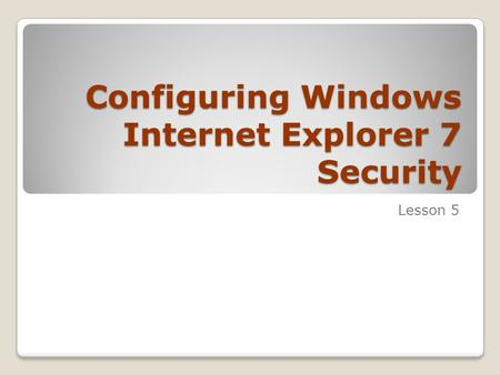 Configuring Windows Internet Explorer 7 Security Lesson 5.