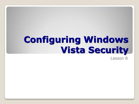 Configuring Windows Vista Security Lesson 8. Skills Matrix Technology SkillObjective DomainObjective # Setting Up Users Configure and troubleshoot parental.