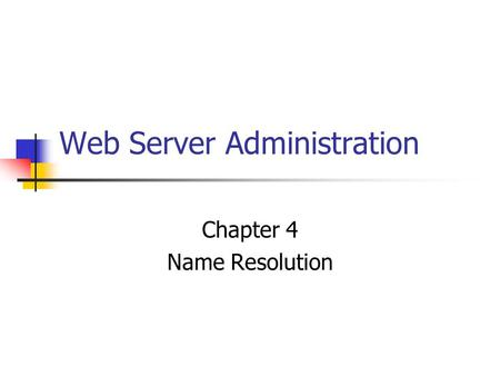 Web Server Administration Chapter 4 Name Resolution.