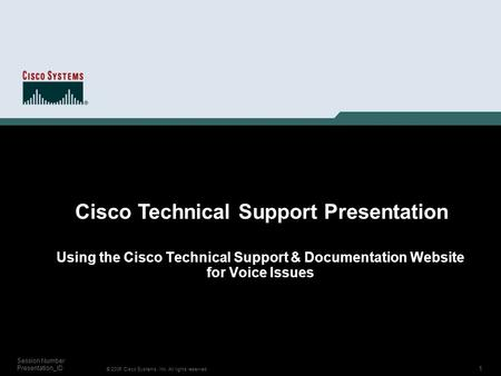 1 © 2006 Cisco Systems, Inc. All rights reserved. Session Number Presentation_ID Using the Cisco Technical Support & Documentation Website for Voice Issues.
