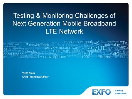 1 © 2010 EXFO Inc. All rights reserved. Testing & Monitoring Challenges of Next Generation Mobile Broadband LTE Network Vikas Arora Chief Technology Officer.