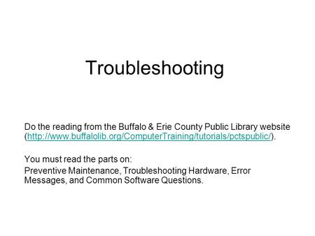 Troubleshooting Do the reading from the Buffalo & Erie County Public Library website (http://www.buffalolib.org/ComputerTraining/tutorials/pctspublic/).http://www.buffalolib.org/ComputerTraining/tutorials/pctspublic/