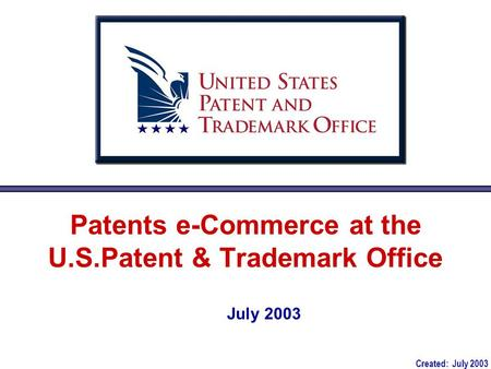Patents e-Commerce at the U.S.Patent & Trademark Office July 2003 Created: July 2003.