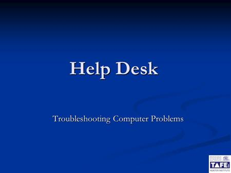 Help Desk Troubleshooting Computer Problems. 2 Certificate III Software Applications Troubleshooting Computer Problems Solving computer problems is one.