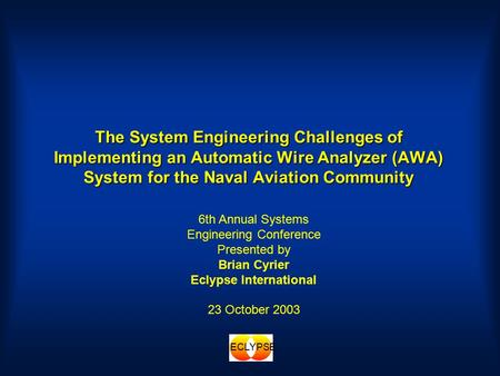 ECLYPSE The System Engineering Challenges of Implementing an Automatic Wire Analyzer (AWA) System for the Naval Aviation Community 6th Annual Systems Engineering.