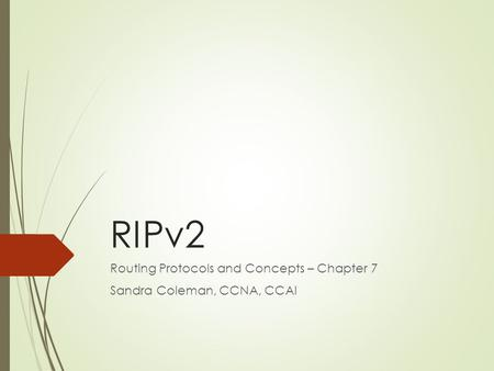 Routing Protocols and Concepts – Chapter 7 Sandra Coleman, CCNA, CCAI