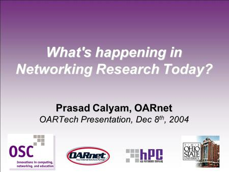 1 What's happening in Networking Research Today? Prasad Calyam, OARnet OARTech Presentation, Dec 8 th, 2004.