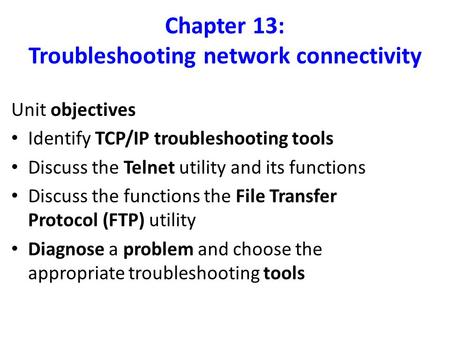 Chapter 13: Troubleshooting network connectivity Unit objectives Identify TCP/IP troubleshooting tools Discuss the Telnet utility and its functions Discuss.