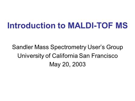 Introduction to MALDI-TOF MS Sandler Mass Spectrometry User's Group University of California San Francisco May 20, 2003.