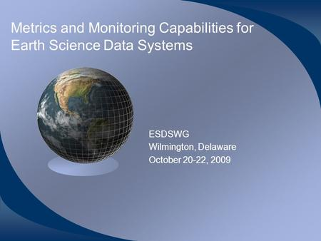 Metrics and Monitoring Capabilities for Earth Science Data Systems ESDSWG Wilmington, Delaware October 20-22, 2009.
