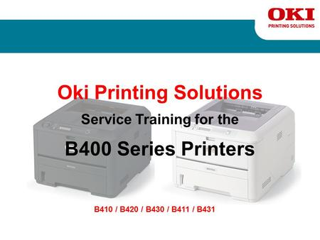 Oki Printing Solutions Service Training for the B400 Series Printers B410 / B420 / B430 / B411 / B431.