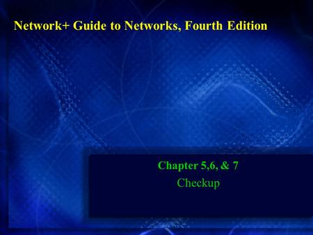 Chapter 5,6, & 7 Checkup Network+ Guide to Networks, Fourth Edition.