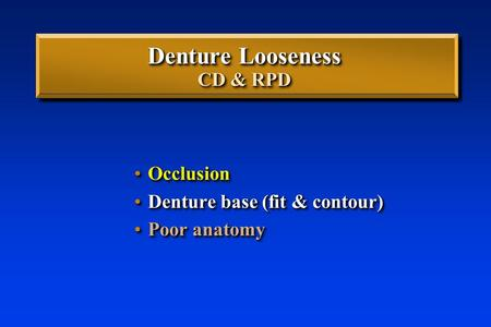 Denture Looseness CD & RPD OcclusionOcclusion Denture base (fit & contour)Denture base (fit & contour) Poor anatomyPoor anatomy OcclusionOcclusion Denture.