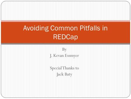 By J. Kevan Essmyer Special Thanks to Jack Baty Avoiding Common Pitfalls in REDCap.