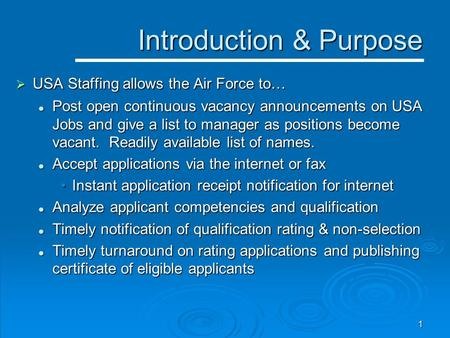1 Introduction & Purpose Introduction & Purpose  USA Staffing allows the Air Force to… Post open continuous vacancy announcements on USA Jobs and give.