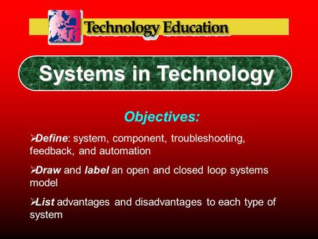 Systems in Technology Objectives:  Define: system, component, troubleshooting, feedback, and automation  Draw and label an open and closed loop systems.