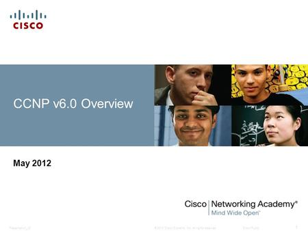 © 2010 Cisco Systems, Inc. All rights reserved. Cisco Public Presentation_ID 1 CCNP v6.0 Overview May 2012.