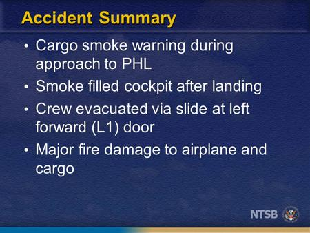 Accident Summary Cargo smoke warning during approach to PHL Smoke filled cockpit after landing Crew evacuated via slide at left forward (L1) door Major.