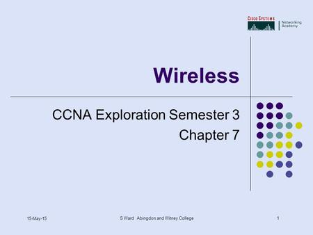 1 15-May-15 S Ward Abingdon and Witney College Wireless CCNA Exploration Semester 3 Chapter 7.