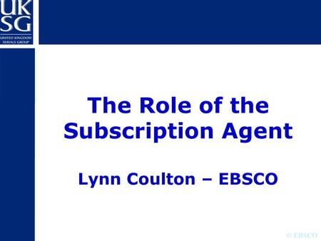 © EBSCO The Role of the Subscription Agent Lynn Coulton – EBSCO.