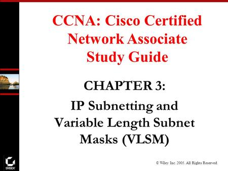 © Wiley Inc. 2005. All Rights Reserved. CCNA: Cisco Certified Network Associate Study Guide CHAPTER 3: IP Subnetting and Variable Length Subnet Masks (VLSM)
