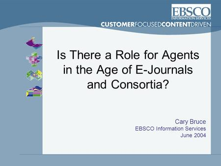 Is There a Role for Agents in the Age of E-Journals and Consortia? Cary Bruce EBSCO Information Services June 2004.