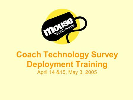 Coach Technology Survey Deployment Training April 14 &15, May 3, 2005.