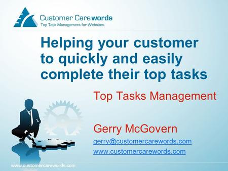 Helping your customer to quickly and easily complete their top tasks Top Tasks Management Gerry McGovern