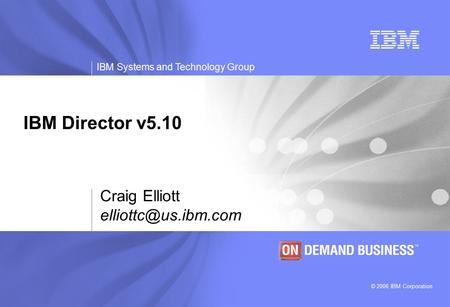 © 2006 IBM Corporation IBM Systems and Technology Group IBM Director v5.10 Craig Elliott