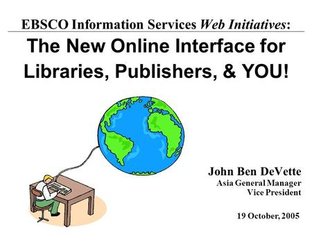 John Ben DeVette Asia General Manager Vice President 19 October, 2005 EBSCO Information Services Web Initiatives: The New Online Interface for Libraries,