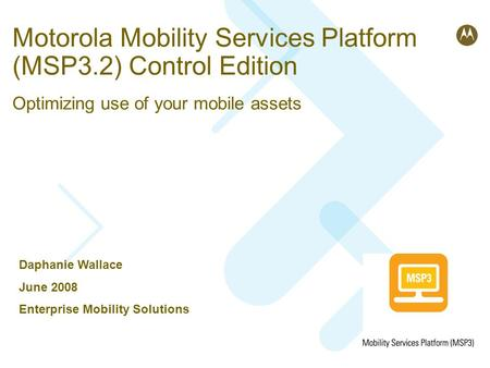 Motorola Mobility Services Platform (MSP3.2) Control Edition Optimizing use of your mobile assets Daphanie Wallace June 2008 Enterprise Mobility Solutions.